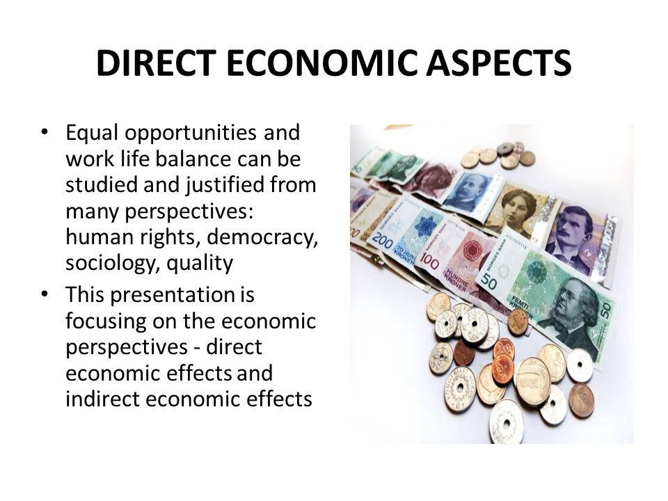 DIRECT ECONOMIC ASPECTS Equal opportunities and work life balance can be studied and justified from many perspectives: human rights, democracy, sociology, quality This presentation is focusing on the economic perspectives - direct economic effects and indirect economic effects