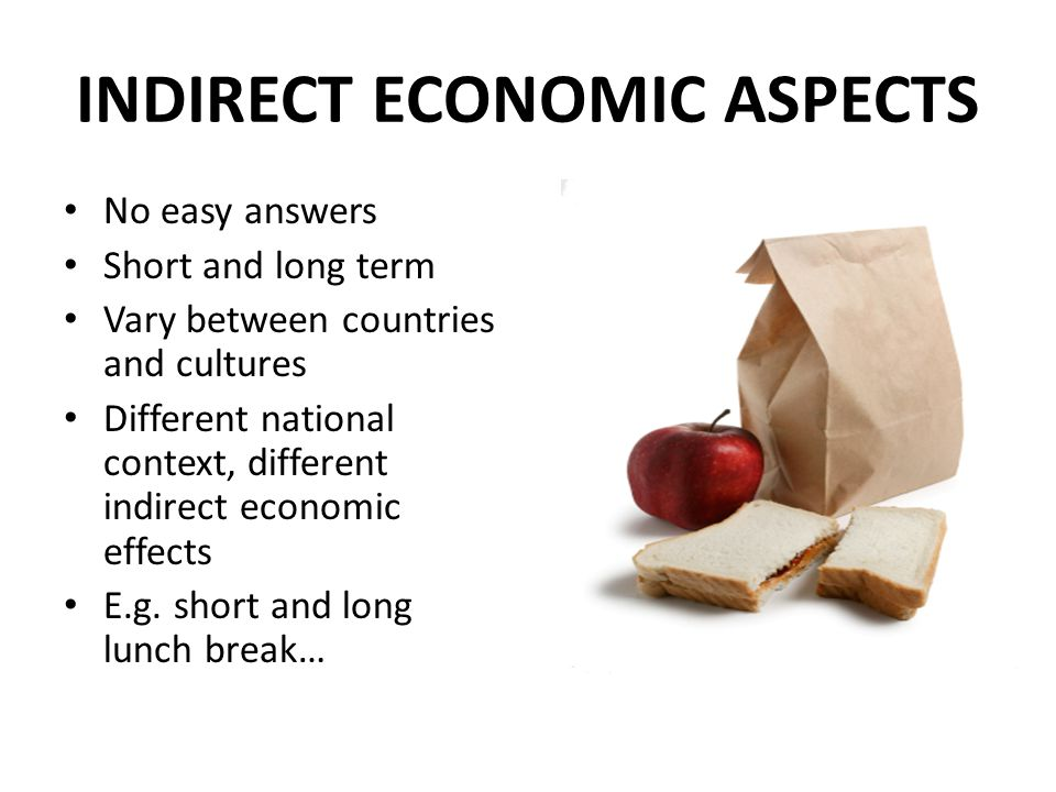 INDIRECT ECONOMIC ASPECTS No easy answers Short and long term Vary between countries and cultures Different national context, different indirect economic effects E.g.