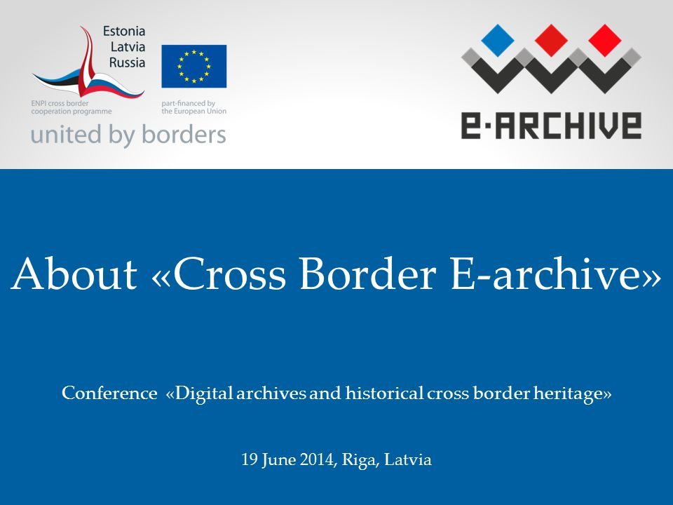 About «Cross Border E-archive» Conference «Digital archives and historical cross border heritage» 19 June 2014, Riga, Latvia