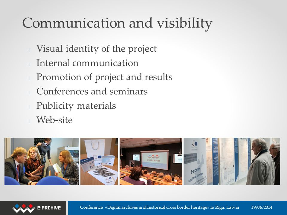 Communication and visibility ◆ Visual identity of the project ◆ Internal communication ◆ Promotion of project and results ◆ Conferences and seminars ◆ Publicity materials ◆ Web-site 19/06/2014 Conference «Digital archives and historical cross border heritage» in Riga, Latvia