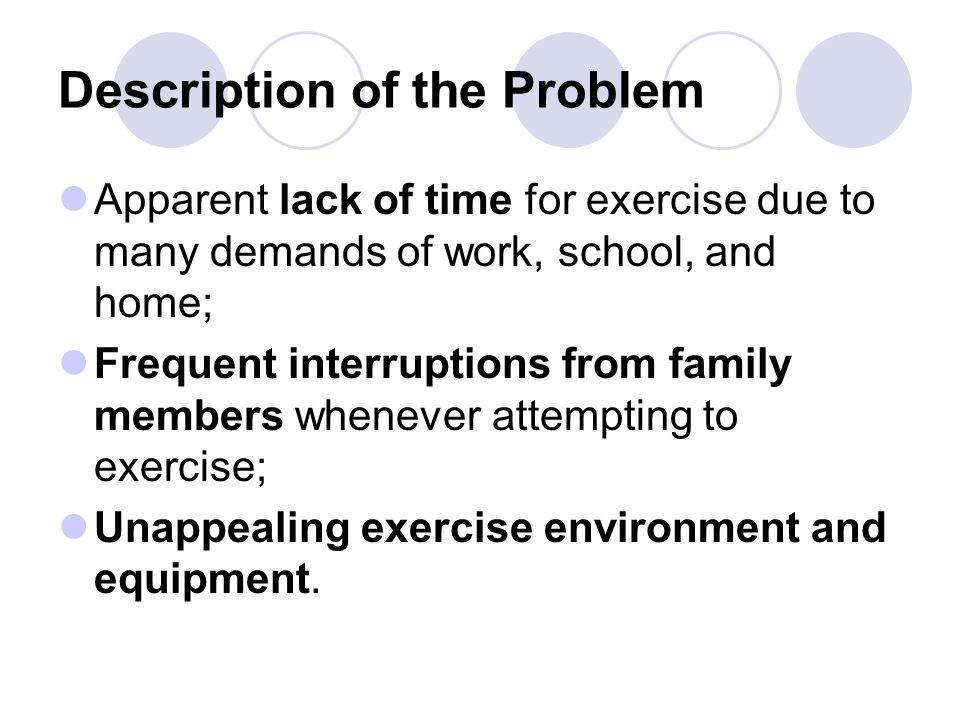 Description of the Problem Apparent lack of time for exercise due to many demands of work, school, and home; Frequent interruptions from family members whenever attempting to exercise; Unappealing exercise environment and equipment.