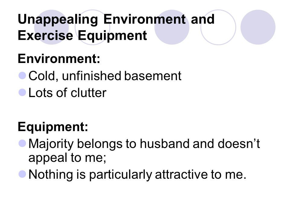 Unappealing Environment and Exercise Equipment Environment: Cold, unfinished basement Lots of clutter Equipment: Majority belongs to husband and doesn't appeal to me; Nothing is particularly attractive to me.