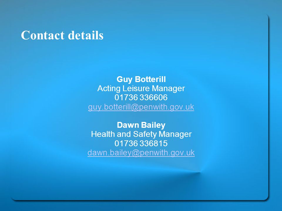 Contact details Guy Botterill Acting Leisure Manager Dawn Bailey Health and Safety Manager