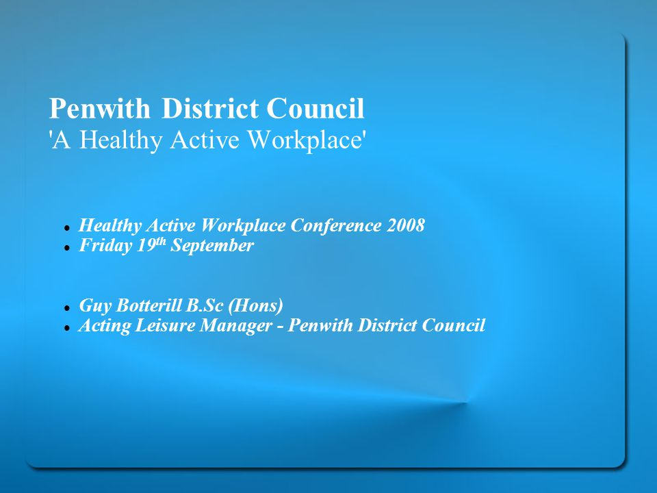 Penwith District Council A Healthy Active Workplace Healthy Active Workplace Conference 2008 Friday 19 th September Guy Botterill B.Sc (Hons) Acting Leisure Manager - Penwith District Council