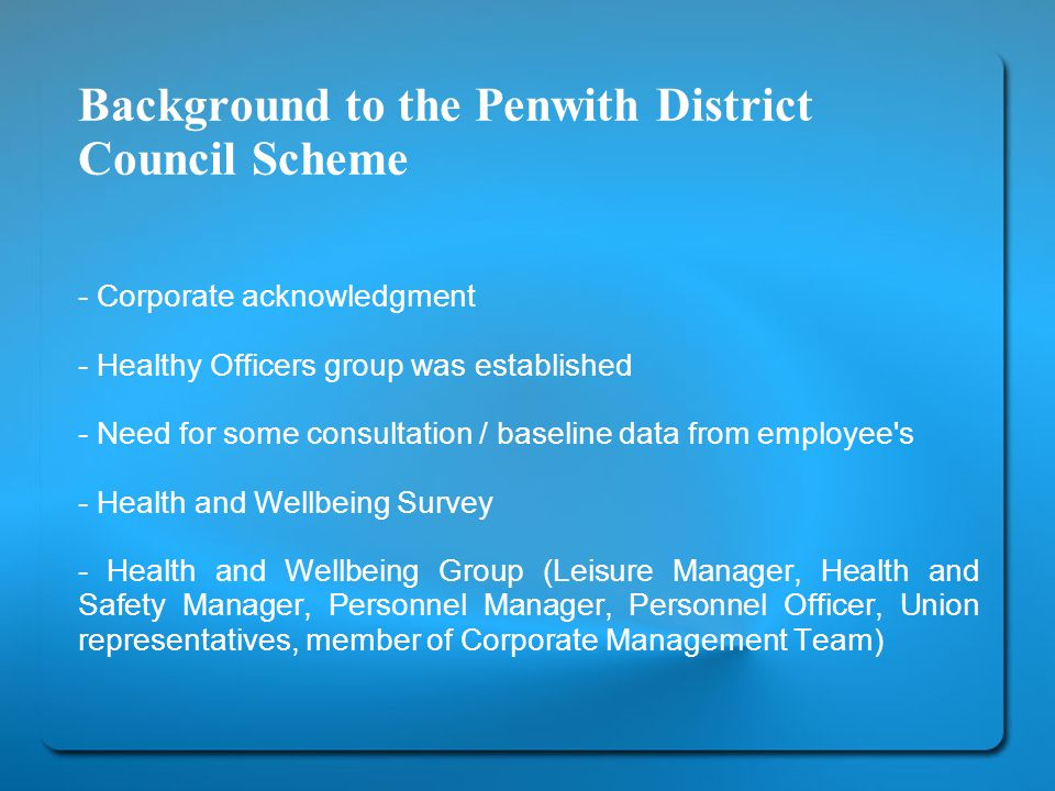 Background to the Penwith District Council Scheme - Corporate acknowledgment - Healthy Officers group was established - Need for some consultation / baseline data from employee s - Health and Wellbeing Survey - Health and Wellbeing Group (Leisure Manager, Health and Safety Manager, Personnel Manager, Personnel Officer, Union representatives, member of Corporate Management Team)