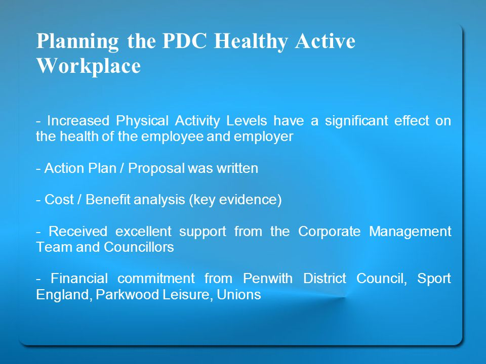 Planning the PDC Healthy Active Workplace - Increased Physical Activity Levels have a significant effect on the health of the employee and employer - Action Plan / Proposal was written - Cost / Benefit analysis (key evidence) - Received excellent support from the Corporate Management Team and Councillors - Financial commitment from Penwith District Council, Sport England, Parkwood Leisure, Unions