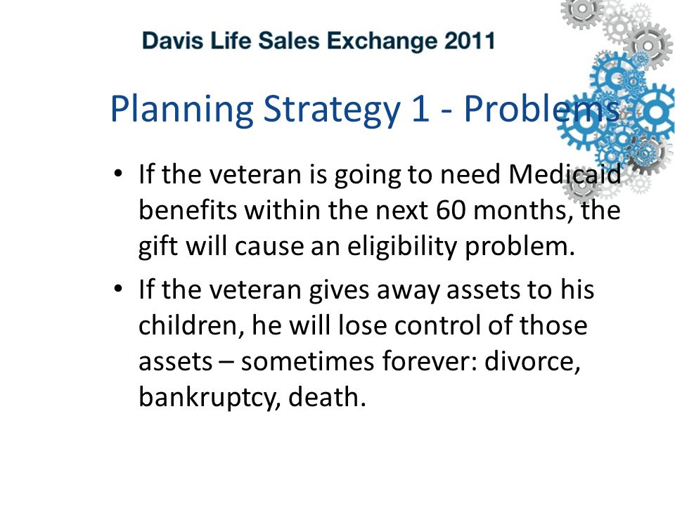 Planning Strategy 1 - Problems If the veteran is going to need Medicaid benefits within the next 60 months, the gift will cause an eligibility problem.