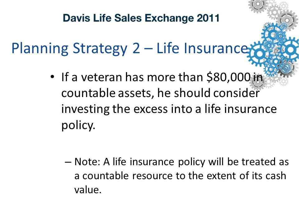 Planning Strategy 2 – Life Insurance If a veteran has more than $80,000 in countable assets, he should consider investing the excess into a life insurance policy.