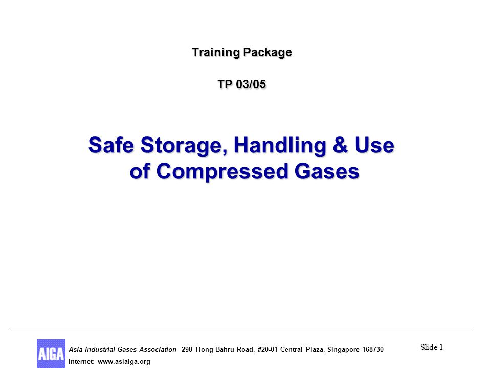 Slide 1 Asia Industrial Gases Association 298 Tiong Bahru Road, #20-01 Central Plaza, Singapore Internet: http//  Asia Industrial Gases Association 298 Tiong Bahru Road, #20-01 Central Plaza, Singapore Internet:   Training Package TP 03/05 Safe Storage, Handling & Use of Compressed Gases