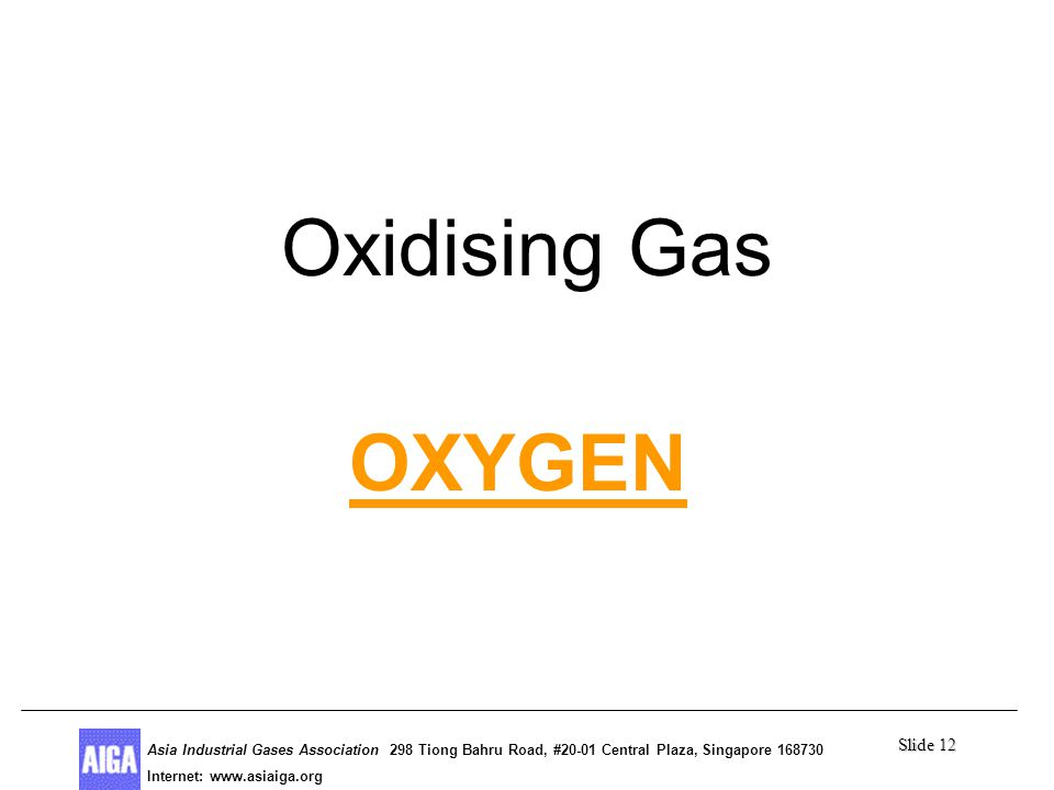 Slide 12 Asia Industrial Gases Association 298 Tiong Bahru Road, #20-01 Central Plaza, Singapore Internet: http//  Asia Industrial Gases Association 298 Tiong Bahru Road, #20-01 Central Plaza, Singapore Internet:   OXYGEN Oxidising Gas