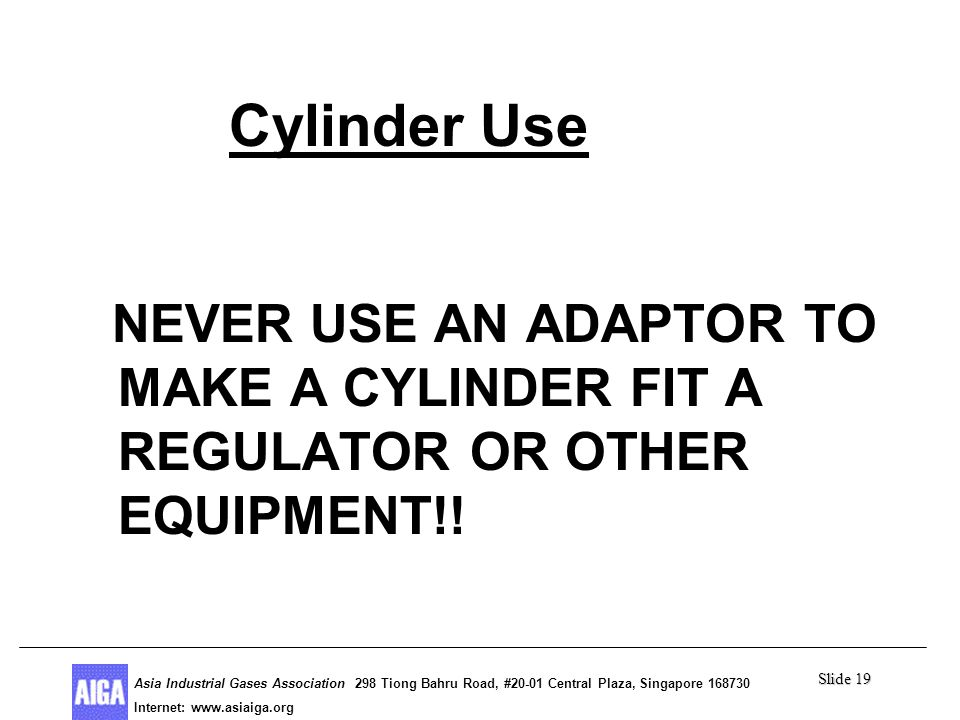 Slide 19 Asia Industrial Gases Association 298 Tiong Bahru Road, #20-01 Central Plaza, Singapore Internet: http//  Asia Industrial Gases Association 298 Tiong Bahru Road, #20-01 Central Plaza, Singapore Internet:   Cylinder Use NEVER USE AN ADAPTOR TO MAKE A CYLINDER FIT A REGULATOR OR OTHER EQUIPMENT!!