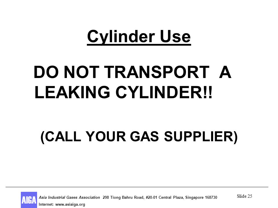 Slide 25 Asia Industrial Gases Association 298 Tiong Bahru Road, #20-01 Central Plaza, Singapore Internet: http//  Asia Industrial Gases Association 298 Tiong Bahru Road, #20-01 Central Plaza, Singapore Internet:   Cylinder Use DO NOT TRANSPORT A LEAKING CYLINDER!.