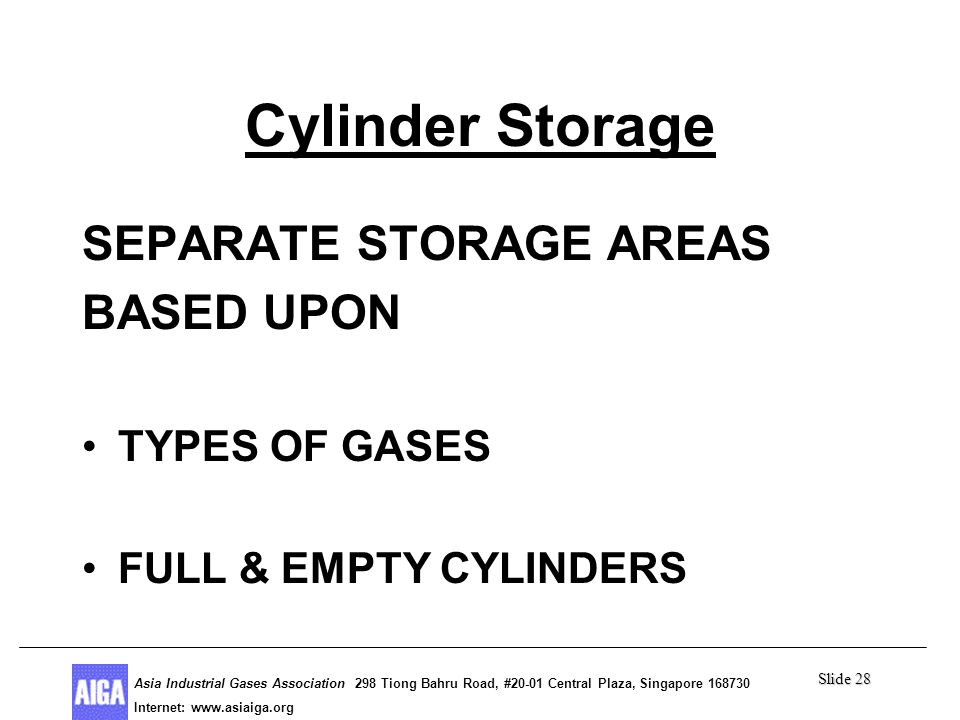 Slide 28 Asia Industrial Gases Association 298 Tiong Bahru Road, #20-01 Central Plaza, Singapore Internet: http//  Asia Industrial Gases Association 298 Tiong Bahru Road, #20-01 Central Plaza, Singapore Internet:   Cylinder Storage SEPARATE STORAGE AREAS BASED UPON TYPES OF GASES FULL & EMPTY CYLINDERS