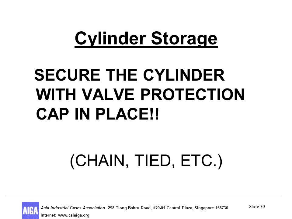Slide 30 Asia Industrial Gases Association 298 Tiong Bahru Road, #20-01 Central Plaza, Singapore Internet: http//  Asia Industrial Gases Association 298 Tiong Bahru Road, #20-01 Central Plaza, Singapore Internet:   Cylinder Storage SECURE THE CYLINDER WITH VALVE PROTECTION CAP IN PLACE!.
