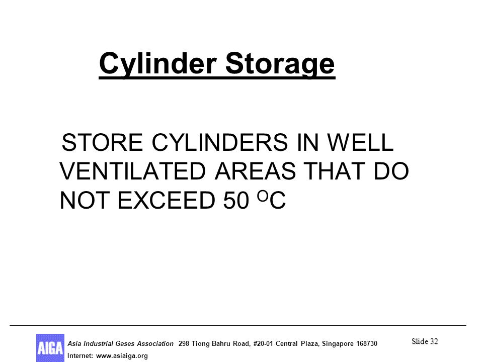 Slide 32 Asia Industrial Gases Association 298 Tiong Bahru Road, #20-01 Central Plaza, Singapore Internet: http//  Asia Industrial Gases Association 298 Tiong Bahru Road, #20-01 Central Plaza, Singapore Internet:   Cylinder Storage STORE CYLINDERS IN WELL VENTILATED AREAS THAT DO NOT EXCEED 50 O C