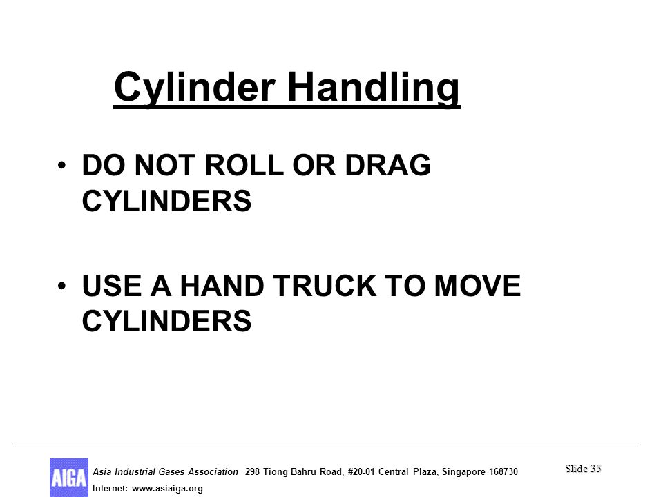 Slide 35 Asia Industrial Gases Association 298 Tiong Bahru Road, #20-01 Central Plaza, Singapore Internet: http//  Asia Industrial Gases Association 298 Tiong Bahru Road, #20-01 Central Plaza, Singapore Internet:   Cylinder Handling DO NOT ROLL OR DRAG CYLINDERS USE A HAND TRUCK TO MOVE CYLINDERS
