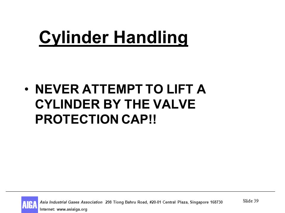 Slide 39 Asia Industrial Gases Association 298 Tiong Bahru Road, #20-01 Central Plaza, Singapore Internet: http//  Asia Industrial Gases Association 298 Tiong Bahru Road, #20-01 Central Plaza, Singapore Internet:   Cylinder Handling NEVER ATTEMPT TO LIFT A CYLINDER BY THE VALVE PROTECTION CAP!!