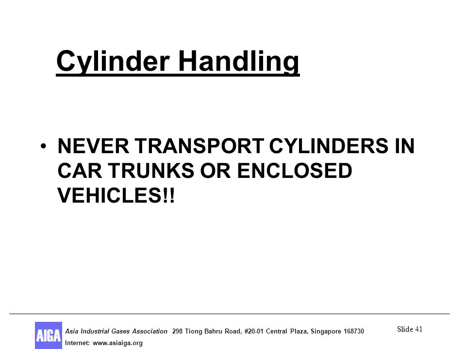 Slide 41 Asia Industrial Gases Association 298 Tiong Bahru Road, #20-01 Central Plaza, Singapore Internet: http//  Asia Industrial Gases Association 298 Tiong Bahru Road, #20-01 Central Plaza, Singapore Internet:   Cylinder Handling NEVER TRANSPORT CYLINDERS IN CAR TRUNKS OR ENCLOSED VEHICLES!!