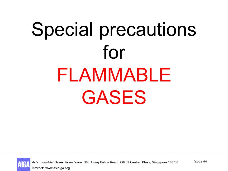 Slide 44 Asia Industrial Gases Association 298 Tiong Bahru Road, #20-01 Central Plaza, Singapore Internet: http//  Asia Industrial Gases Association 298 Tiong Bahru Road, #20-01 Central Plaza, Singapore Internet:   Special precautions for FLAMMABLE GASES