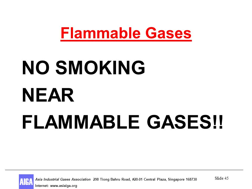 Slide 45 Asia Industrial Gases Association 298 Tiong Bahru Road, #20-01 Central Plaza, Singapore Internet: http//  Asia Industrial Gases Association 298 Tiong Bahru Road, #20-01 Central Plaza, Singapore Internet:   Flammable Gases NO SMOKING NEAR FLAMMABLE GASES!!