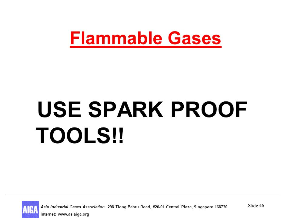 Slide 46 Asia Industrial Gases Association 298 Tiong Bahru Road, #20-01 Central Plaza, Singapore Internet: http//  Asia Industrial Gases Association 298 Tiong Bahru Road, #20-01 Central Plaza, Singapore Internet:   Flammable Gases USE SPARK PROOF TOOLS!!