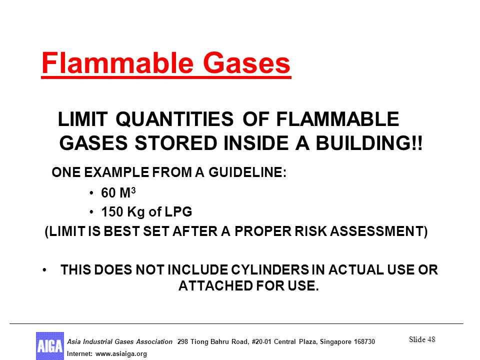 Slide 48 Asia Industrial Gases Association 298 Tiong Bahru Road, #20-01 Central Plaza, Singapore Internet: http//  Asia Industrial Gases Association 298 Tiong Bahru Road, #20-01 Central Plaza, Singapore Internet:   Flammable Gases LIMIT QUANTITIES OF FLAMMABLE GASES STORED INSIDE A BUILDING!.