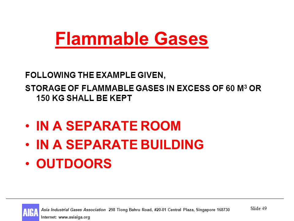 Slide 49 Asia Industrial Gases Association 298 Tiong Bahru Road, #20-01 Central Plaza, Singapore Internet: http//  Asia Industrial Gases Association 298 Tiong Bahru Road, #20-01 Central Plaza, Singapore Internet:   Flammable Gases FOLLOWING THE EXAMPLE GIVEN, STORAGE OF FLAMMABLE GASES IN EXCESS OF 60 M 3 OR 150 KG SHALL BE KEPT IN A SEPARATE ROOM IN A SEPARATE BUILDING OUTDOORS