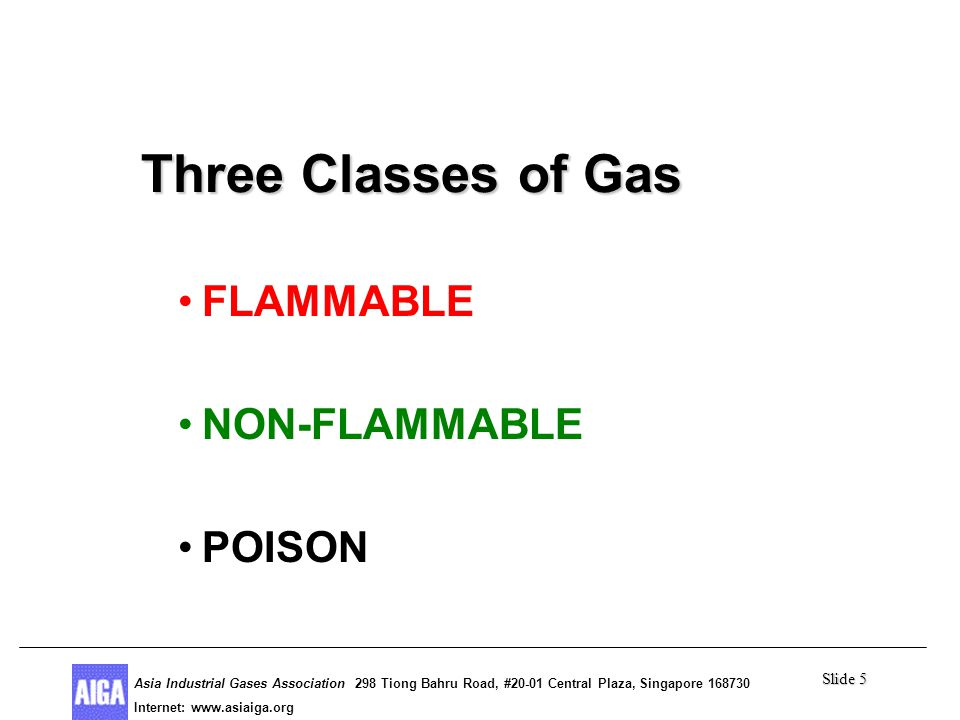 Slide 5 Asia Industrial Gases Association 298 Tiong Bahru Road, #20-01 Central Plaza, Singapore Internet: http//  Asia Industrial Gases Association 298 Tiong Bahru Road, #20-01 Central Plaza, Singapore Internet:   Three Classes of Gas Three Classes of Gas FLAMMABLE NON-FLAMMABLE POISON