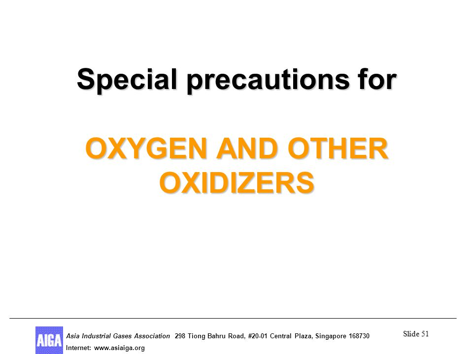 Slide 51 Asia Industrial Gases Association 298 Tiong Bahru Road, #20-01 Central Plaza, Singapore Internet: http//  Asia Industrial Gases Association 298 Tiong Bahru Road, #20-01 Central Plaza, Singapore Internet:   Special precautions for OXYGEN AND OTHER OXIDIZERS