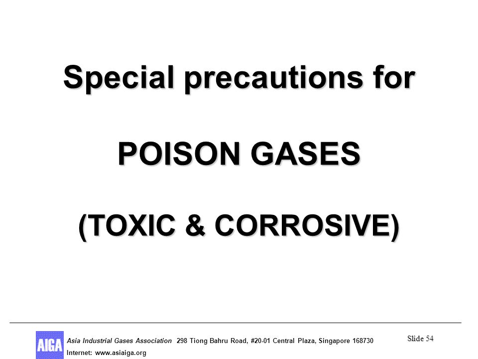 Slide 54 Asia Industrial Gases Association 298 Tiong Bahru Road, #20-01 Central Plaza, Singapore Internet: http//  Asia Industrial Gases Association 298 Tiong Bahru Road, #20-01 Central Plaza, Singapore Internet:   Special precautions for POISON GASES (TOXIC & CORROSIVE)