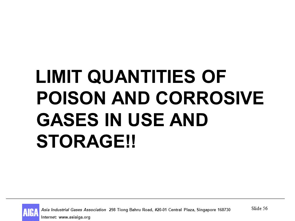 Slide 56 Asia Industrial Gases Association 298 Tiong Bahru Road, #20-01 Central Plaza, Singapore Internet: http//  Asia Industrial Gases Association 298 Tiong Bahru Road, #20-01 Central Plaza, Singapore Internet:   Poison Gases LIMIT QUANTITIES OF POISON AND CORROSIVE GASES IN USE AND STORAGE!!