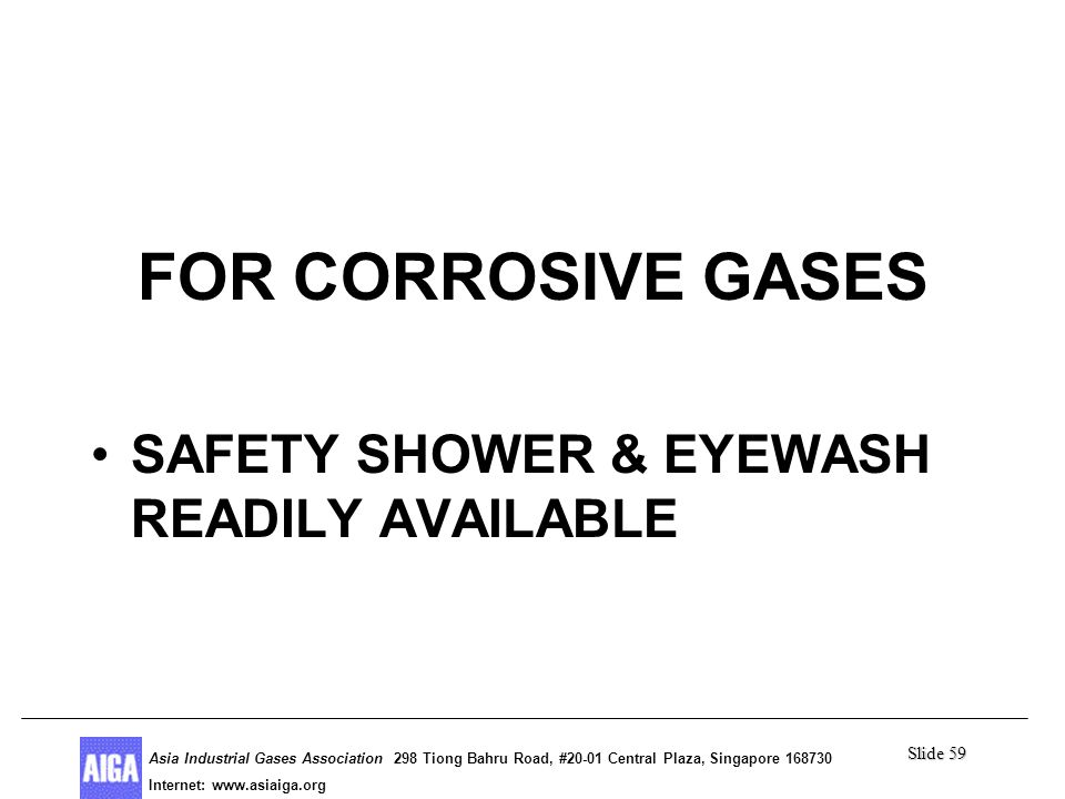 Slide 59 Asia Industrial Gases Association 298 Tiong Bahru Road, #20-01 Central Plaza, Singapore Internet: http//  Asia Industrial Gases Association 298 Tiong Bahru Road, #20-01 Central Plaza, Singapore Internet:   Poison Gases FOR CORROSIVE GASES SAFETY SHOWER & EYEWASH READILY AVAILABLE