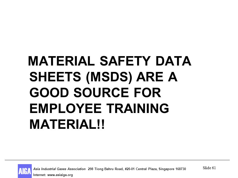 Slide 61 Asia Industrial Gases Association 298 Tiong Bahru Road, #20-01 Central Plaza, Singapore Internet: http//  Asia Industrial Gases Association 298 Tiong Bahru Road, #20-01 Central Plaza, Singapore Internet:   Summary MATERIAL SAFETY DATA SHEETS (MSDS) ARE A GOOD SOURCE FOR EMPLOYEE TRAINING MATERIAL!!