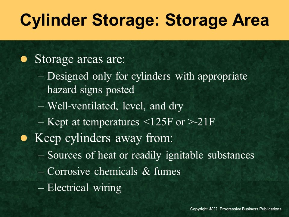 Copyright  Progressive Business Publications Cylinder Storage: Storage Area Storage areas are: –Designed only for cylinders with appropriate hazard signs posted –Well-ventilated, level, and dry –Kept at temperatures -21F Keep cylinders away from: –Sources of heat or readily ignitable substances –Corrosive chemicals & fumes –Electrical wiring