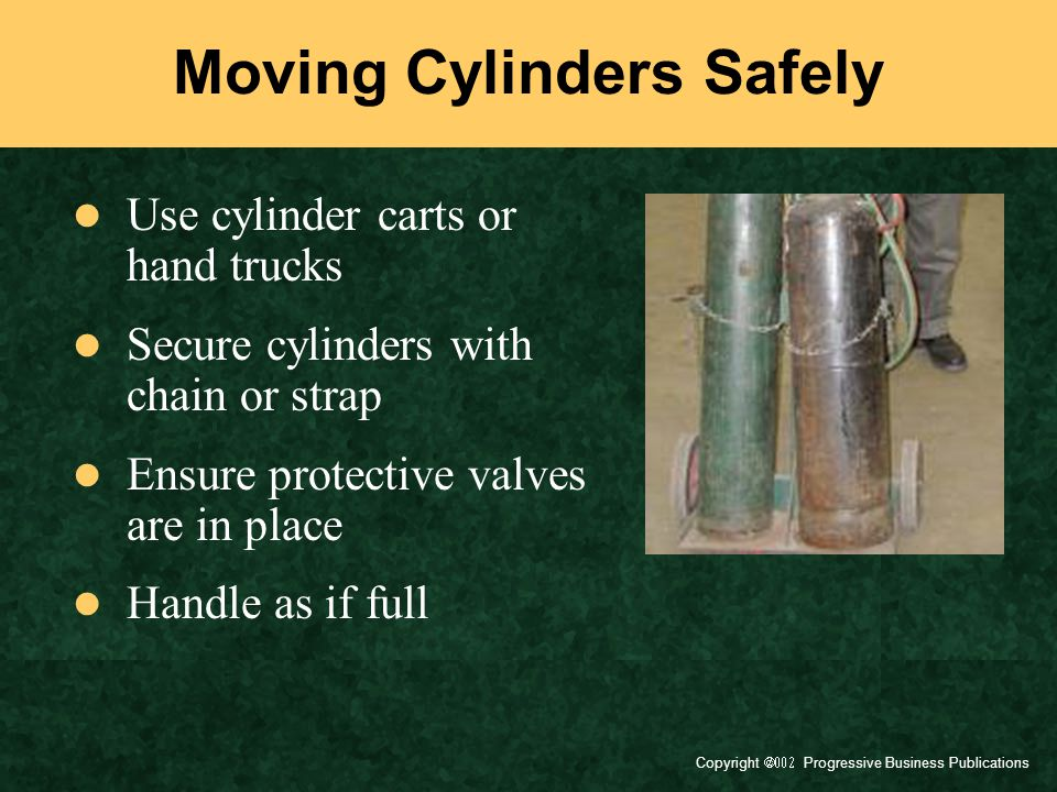 Copyright  Progressive Business Publications Moving Cylinders Safely Use cylinder carts or hand trucks Secure cylinders with chain or strap Ensure protective valves are in place Handle as if full