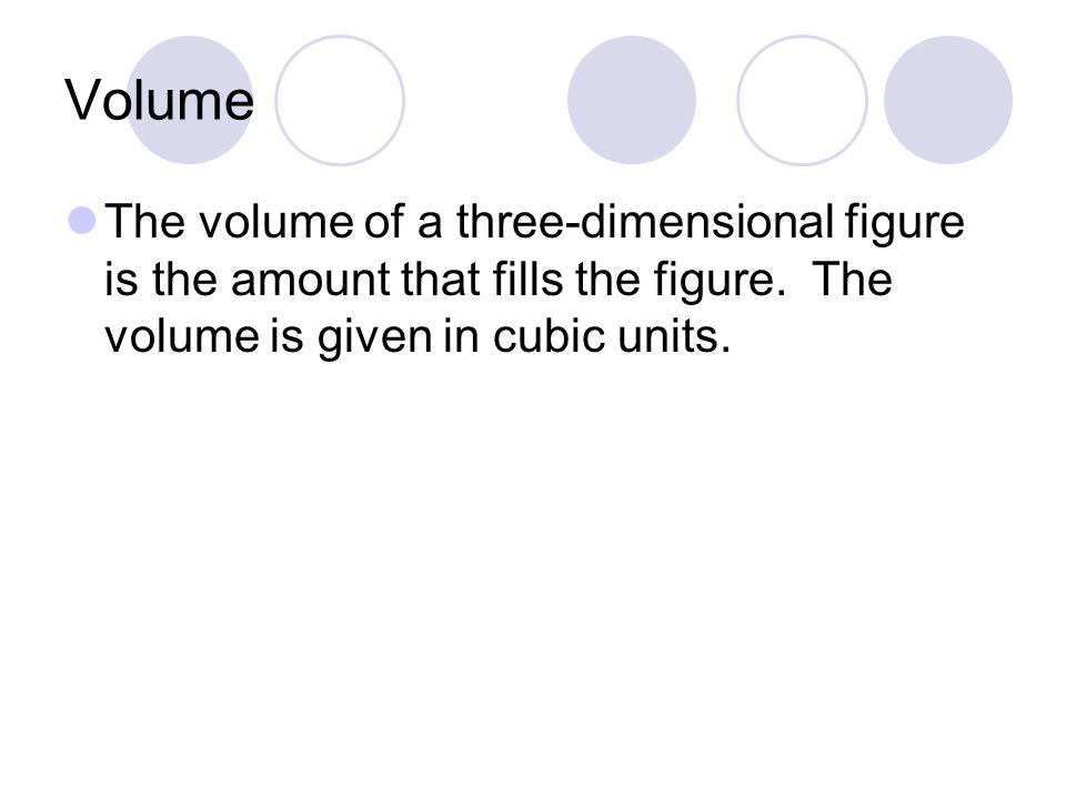 Volume The volume of a three-dimensional figure is the amount that fills the figure.