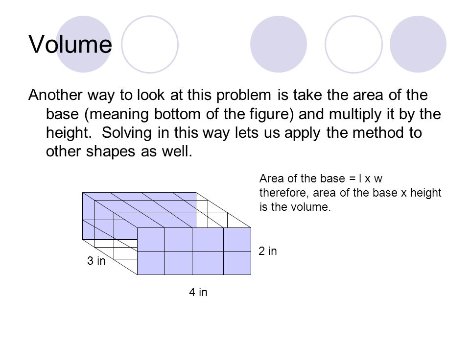 Volume Another way to look at this problem is take the area of the base (meaning bottom of the figure) and multiply it by the height.
