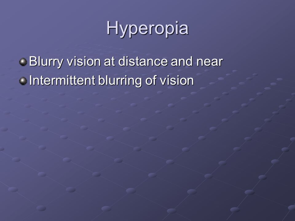 Hyperopia Blurry vision at distance and near Intermittent blurring of vision