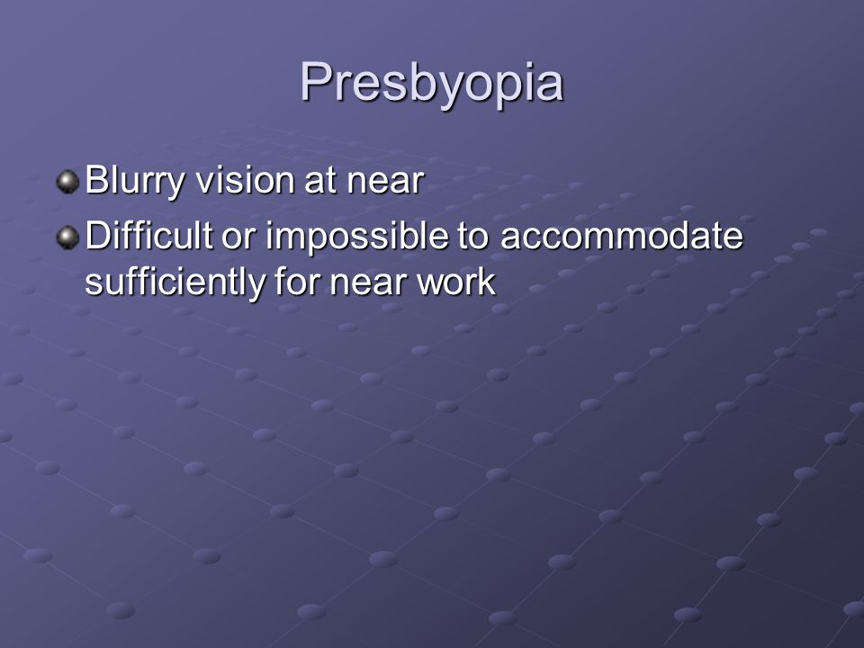 Presbyopia Blurry vision at near Difficult or impossible to accommodate sufficiently for near work