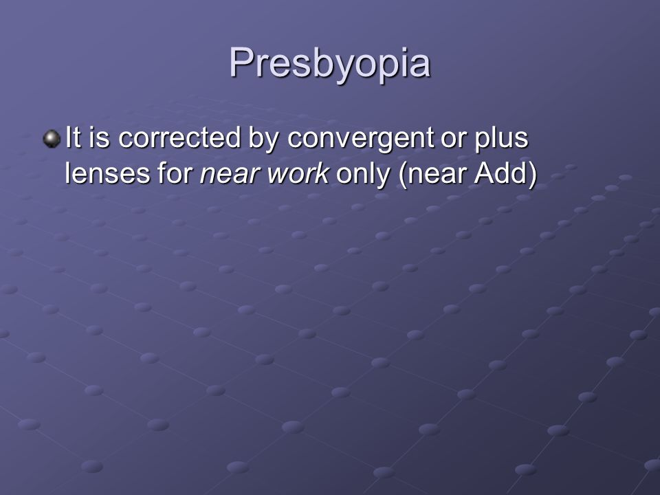 Presbyopia It is corrected by convergent or plus lenses for near work only (near Add)