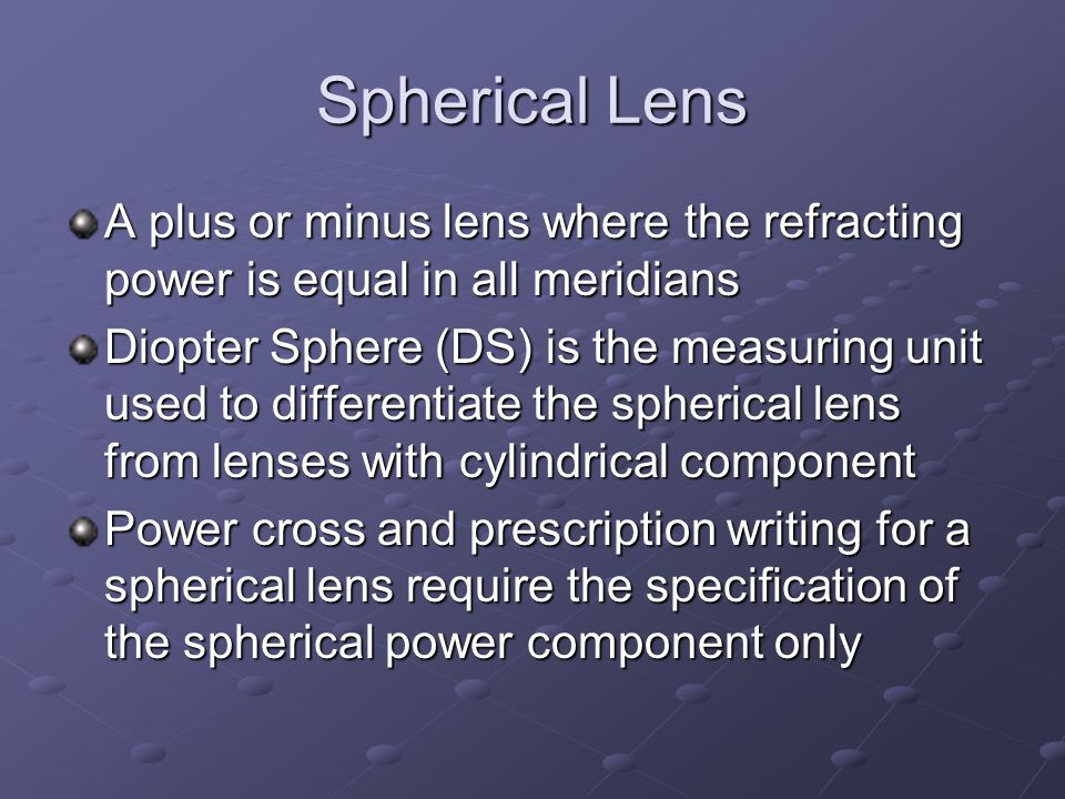Spherical Lens A plus or minus lens where the refracting power is equal in all meridians Diopter Sphere (DS) is the measuring unit used to differentiate the spherical lens from lenses with cylindrical component Power cross and prescription writing for a spherical lens require the specification of the spherical power component only