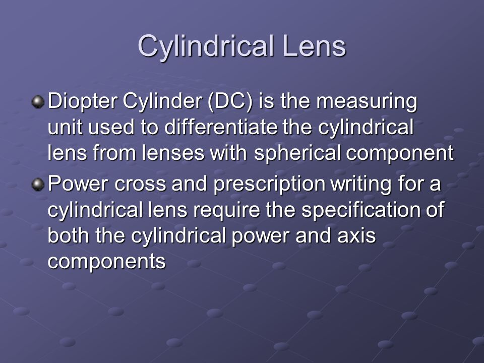 Cylindrical Lens Diopter Cylinder (DC) is the measuring unit used to differentiate the cylindrical lens from lenses with spherical component Power cross and prescription writing for a cylindrical lens require the specification of both the cylindrical power and axis components