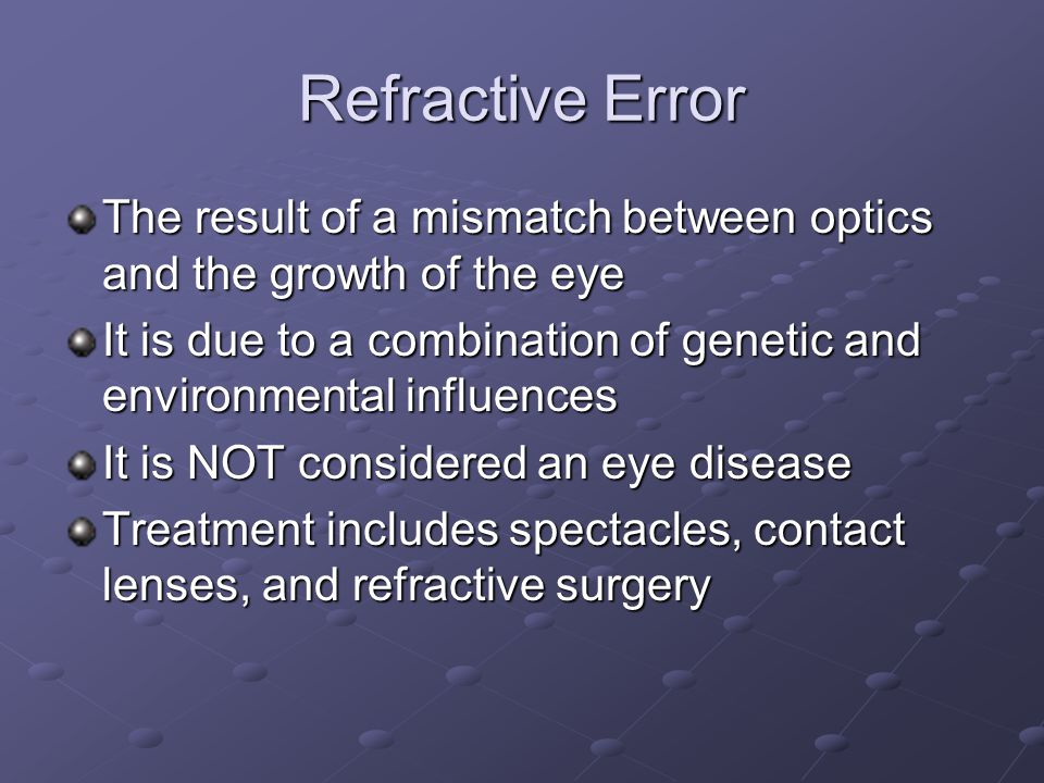 Refractive Error The result of a mismatch between optics and the growth of the eye It is due to a combination of genetic and environmental influences It is NOT considered an eye disease Treatment includes spectacles, contact lenses, and refractive surgery