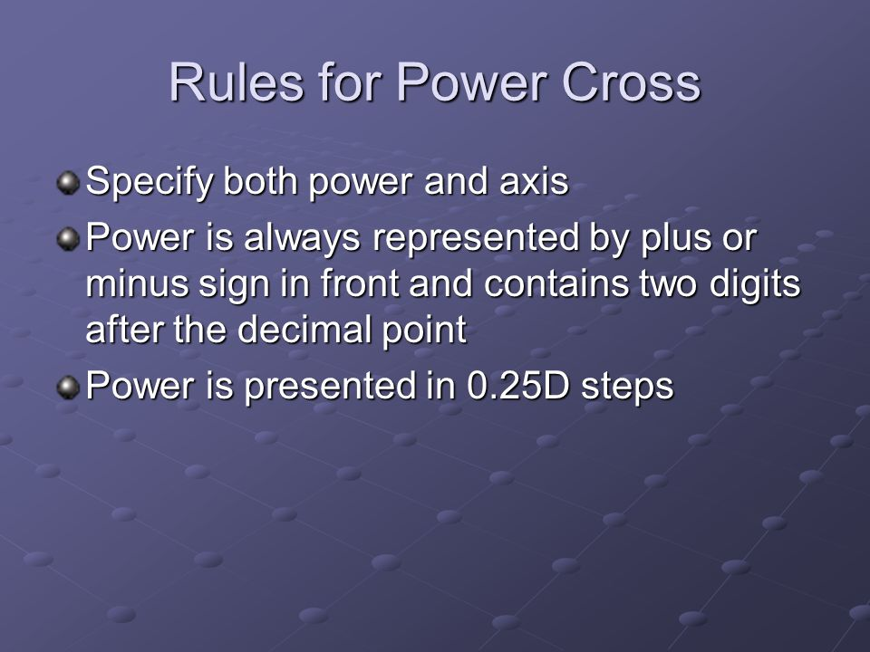 Rules for Power Cross Specify both power and axis Power is always represented by plus or minus sign in front and contains two digits after the decimal point Power is presented in 0.25D steps
