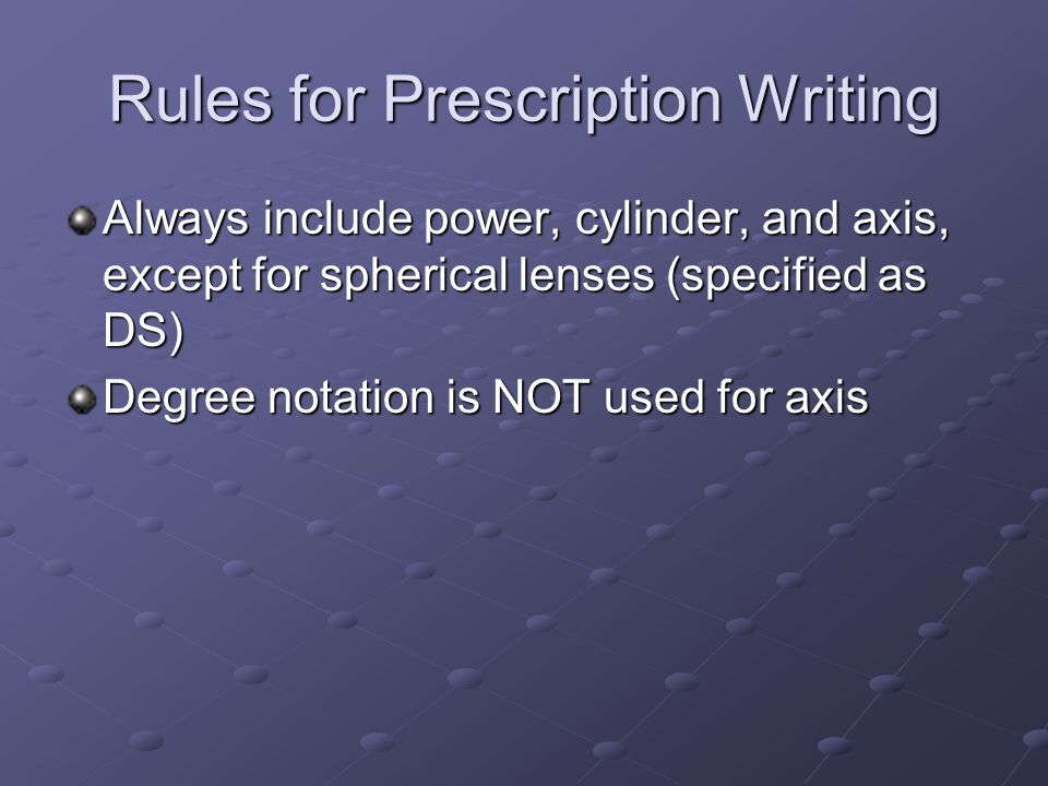 Rules for Prescription Writing Always include power, cylinder, and axis, except for spherical lenses (specified as DS) Degree notation is NOT used for axis