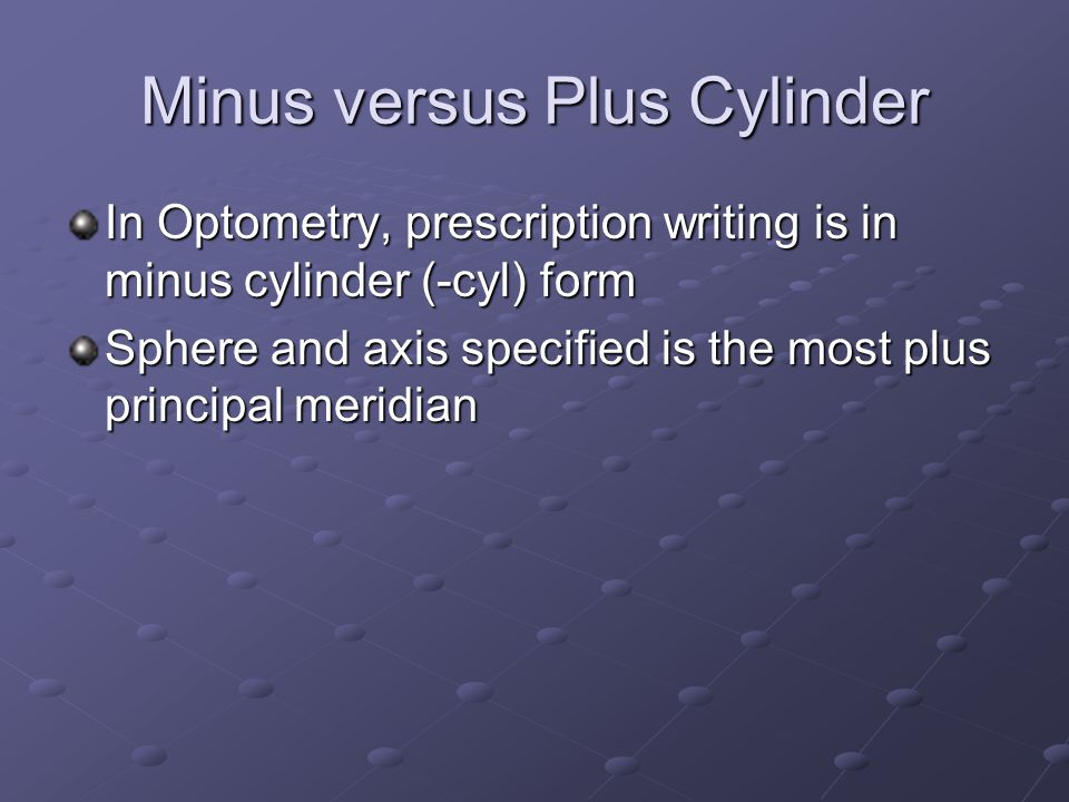 Minus versus Plus Cylinder In Optometry, prescription writing is in minus cylinder (-cyl) form Sphere and axis specified is the most plus principal meridian