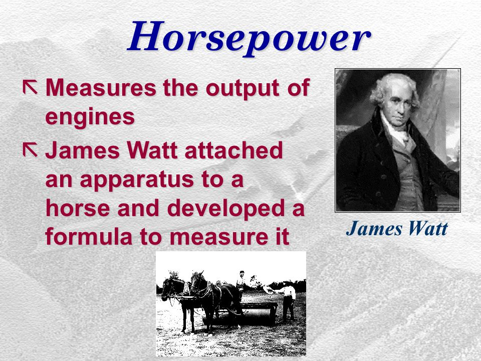 Horsepower ãMeasures the output of engines ãJames Watt attached an apparatus to a horse and developed a formula to measure it James Watt