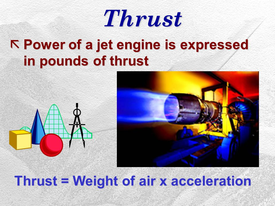 Thrust ãPower of a jet engine is expressed in pounds of thrust Thrust = Weight of air x acceleration