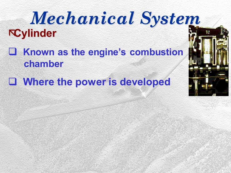 Mechanical System ãCylinder q Known as the engine's combustion chamber q Where the power is developed