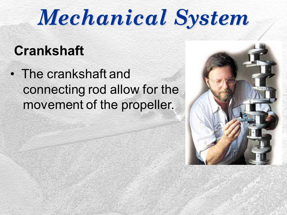 Mechanical System Crankshaft The crankshaft and connecting rod allow for the movement of the propeller.